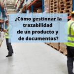 ¿Cómo gestionar la trazabilidad de un producto y de documentos?
